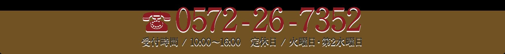 0572-26-7352 受付時間 / 10:00〜16:00 定休日 / 火曜日・第2水曜日